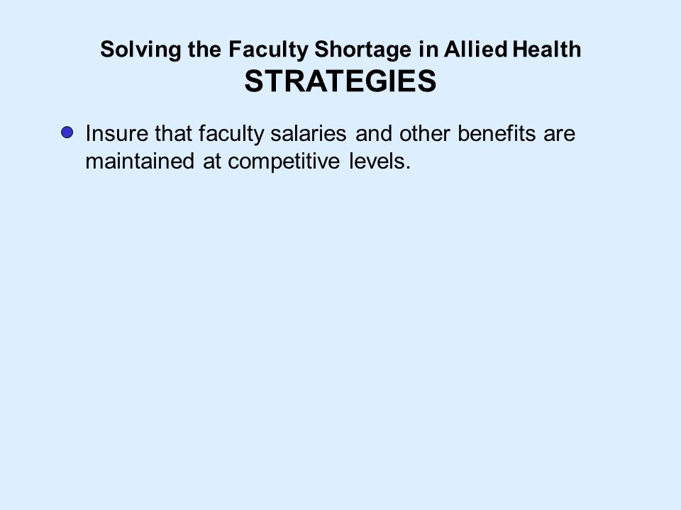 Solving the Faculty Shortage in Allied Health STRATEGIES Insure that faculty salaries and other benefits are maintained at competitive levels.