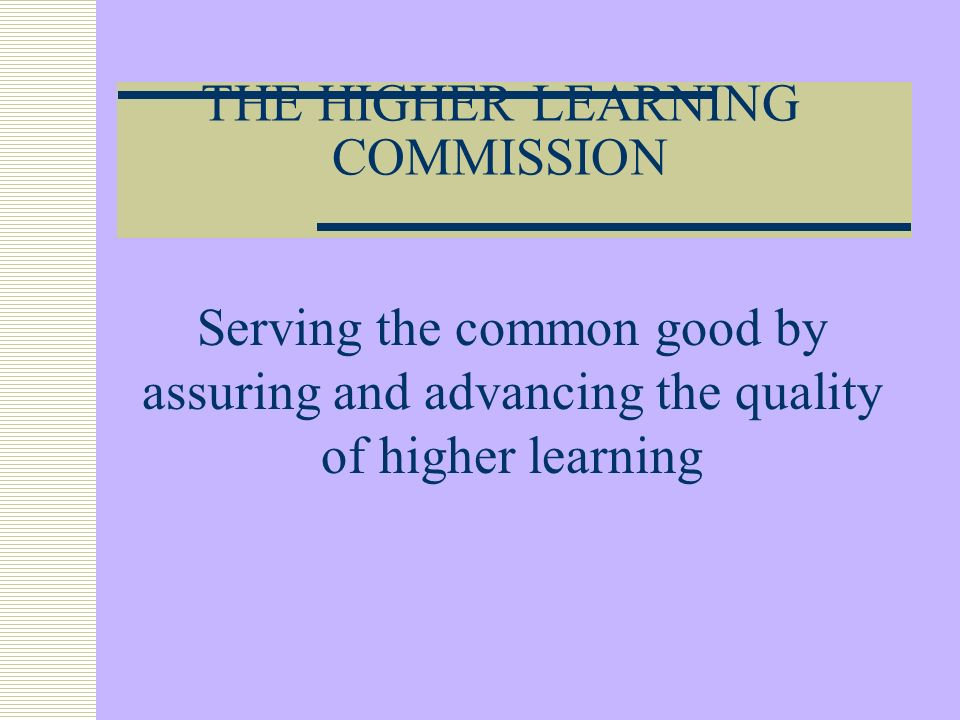 THE HIGHER LEARNING COMMISSION Serving the common good by assuring and advancing the quality of higher learning