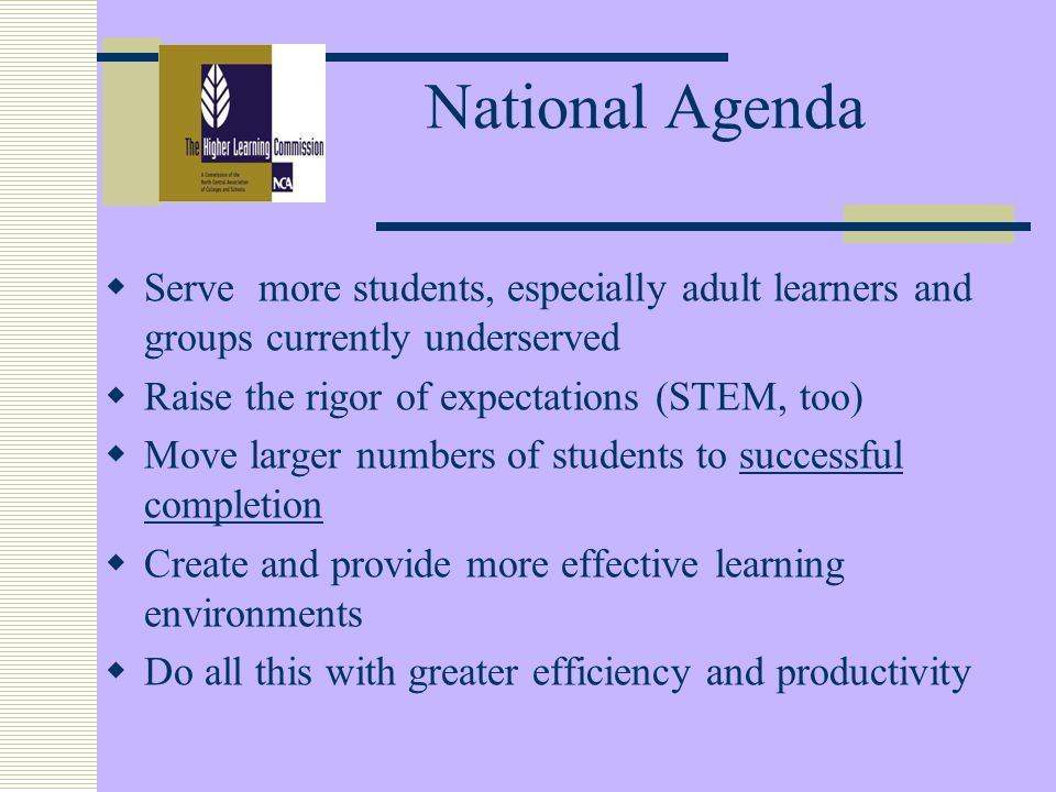 National Agenda Serve more students, especially adult learners and groups currently underserved Raise the rigor of expectations (STEM, too) Move larger numbers of students to successful completion Create and provide more effective learning environments Do all this with greater efficiency and productivity