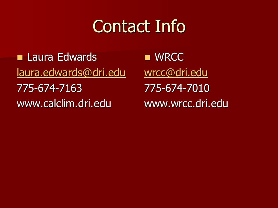 Contact Info Laura Edwards Laura Edwards laura.edwards@dri.edu 775-674-7163www.calclim.dri.edu WRCC WRCC wrcc@dri.edu 775-674-7010www.wrcc.dri.edu