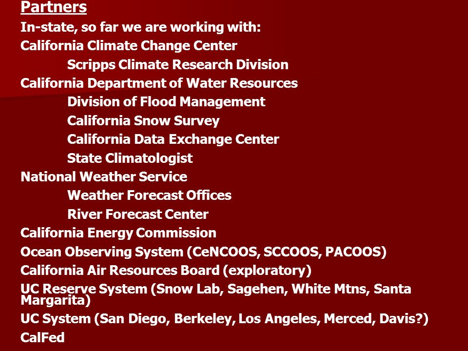 Partners In-state, so far we are working with: California Climate Change Center Scripps Climate Research Division California Department of Water Resources Division of Flood Management California Snow Survey California Data Exchange Center State Climatologist National Weather Service Weather Forecast Offices River Forecast Center California Energy Commission Ocean Observing System (CeNCOOS, SCCOOS, PACOOS) California Air Resources Board (exploratory) UC Reserve System (Snow Lab, Sagehen, White Mtns, Santa Margarita) UC System (San Diego, Berkeley, Los Angeles, Merced, Davis ) CalFed