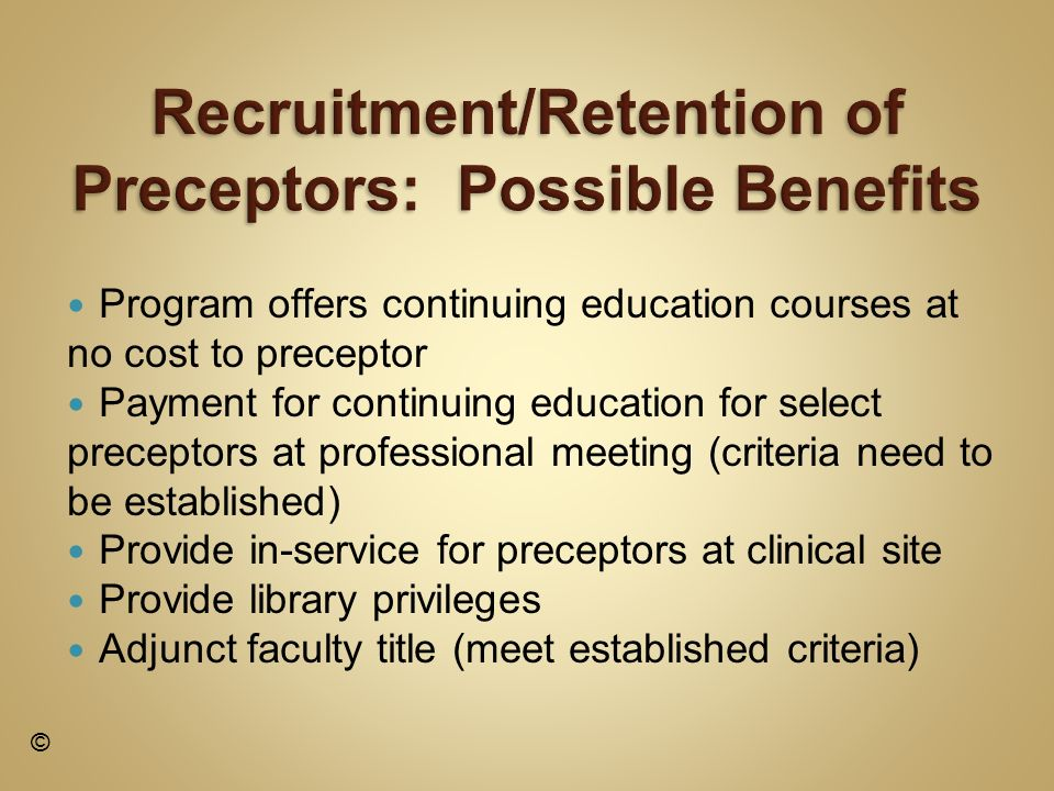 Program offers continuing education courses at no cost to preceptor Payment for continuing education for select preceptors at professional meeting (criteria need to be established) Provide in-service for preceptors at clinical site Provide library privileges Adjunct faculty title (meet established criteria) ©