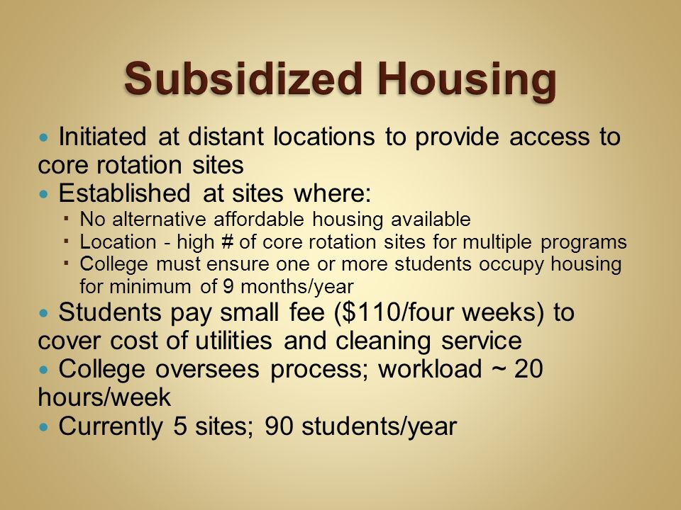 Initiated at distant locations to provide access to core rotation sites Established at sites where: No alternative affordable housing available Location - high # of core rotation sites for multiple programs College must ensure one or more students occupy housing for minimum of 9 months/year Students pay small fee ($110/four weeks) to cover cost of utilities and cleaning service College oversees process; workload ~ 20 hours/week Currently 5 sites; 90 students/year