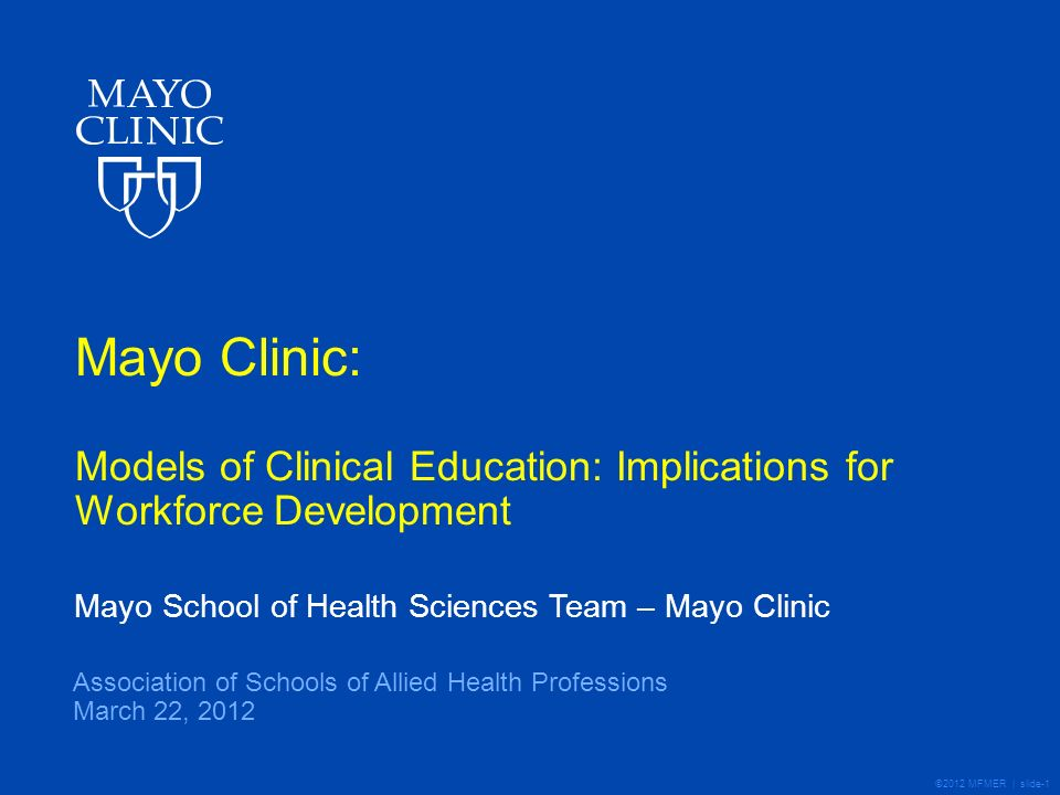 ©2012 MFMER | slide-1 Mayo Clinic: Models of Clinical Education: Implications for Workforce Development Mayo School of Health Sciences Team – Mayo Clinic Association of Schools of Allied Health Professions March 22, 2012