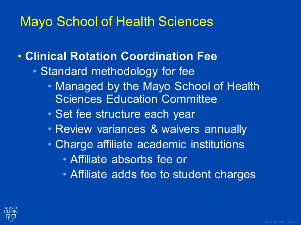©2012 MFMER | slide-11 Mayo School of Health Sciences Clinical Rotation Coordination Fee Standard methodology for fee Managed by the Mayo School of Health Sciences Education Committee Set fee structure each year Review variances & waivers annually Charge affiliate academic institutions Affiliate absorbs fee or Affiliate adds fee to student charges