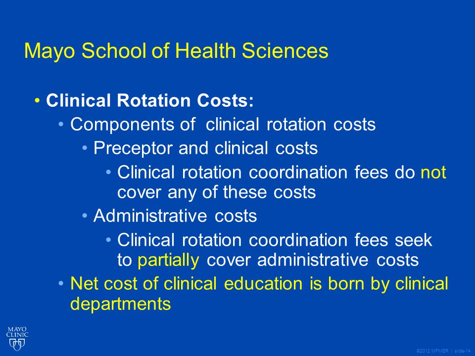 ©2012 MFMER | slide-14 Mayo School of Health Sciences Clinical Rotation Costs: Components of clinical rotation costs Preceptor and clinical costs Clinical rotation coordination fees do not cover any of these costs Administrative costs Clinical rotation coordination fees seek to partially cover administrative costs Net cost of clinical education is born by clinical departments