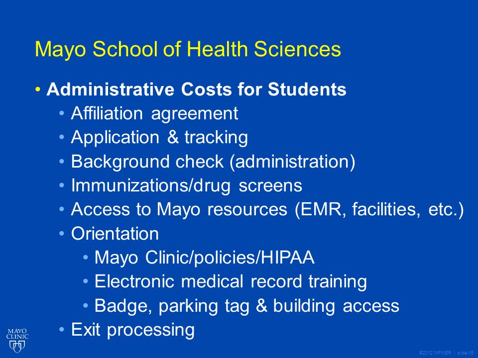 ©2012 MFMER | slide-15 Mayo School of Health Sciences Administrative Costs for Students Affiliation agreement Application & tracking Background check (administration) Immunizations/drug screens Access to Mayo resources (EMR, facilities, etc.) Orientation Mayo Clinic/policies/HIPAA Electronic medical record training Badge, parking tag & building access Exit processing