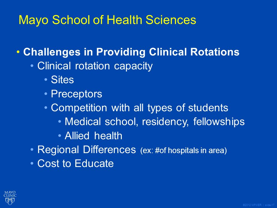 ©2012 MFMER | slide-17 Mayo School of Health Sciences Challenges in Providing Clinical Rotations Clinical rotation capacity Sites Preceptors Competition with all types of students Medical school, residency, fellowships Allied health Regional Differences (ex: #of hospitals in area) Cost to Educate