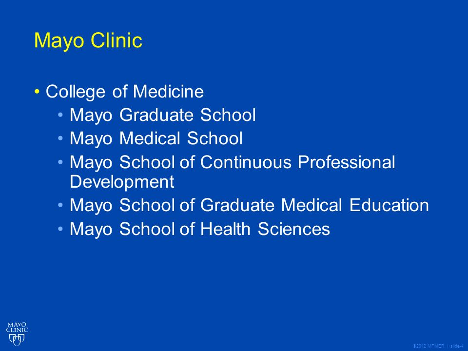 ©2012 MFMER | slide-4 Mayo Clinic College of Medicine Mayo Graduate School Mayo Medical School Mayo School of Continuous Professional Development Mayo School of Graduate Medical Education Mayo School of Health Sciences