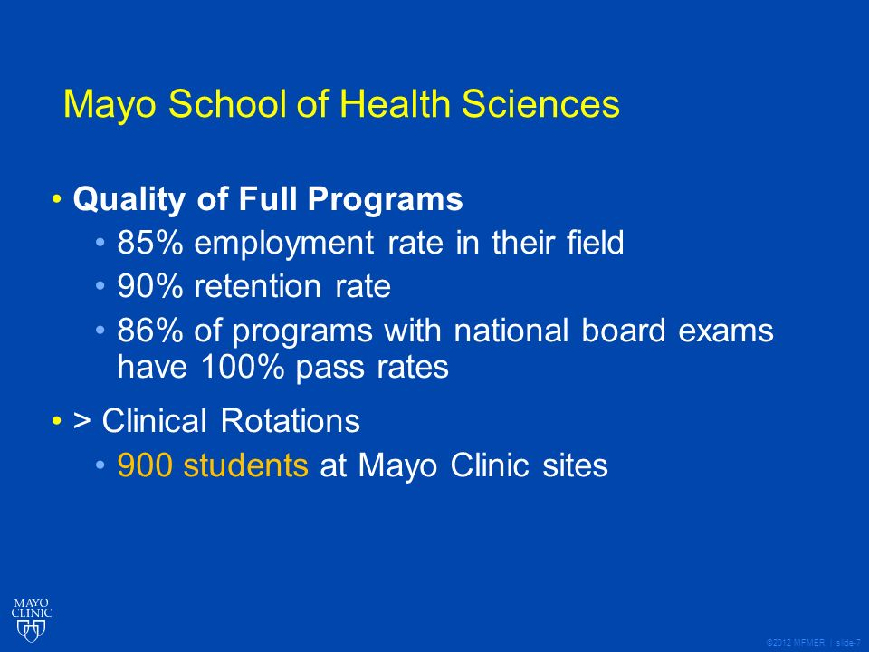 ©2012 MFMER | slide-7 Mayo School of Health Sciences Quality of Full Programs 85% employment rate in their field 90% retention rate 86% of programs with national board exams have 100% pass rates > Clinical Rotations 900 students at Mayo Clinic sites