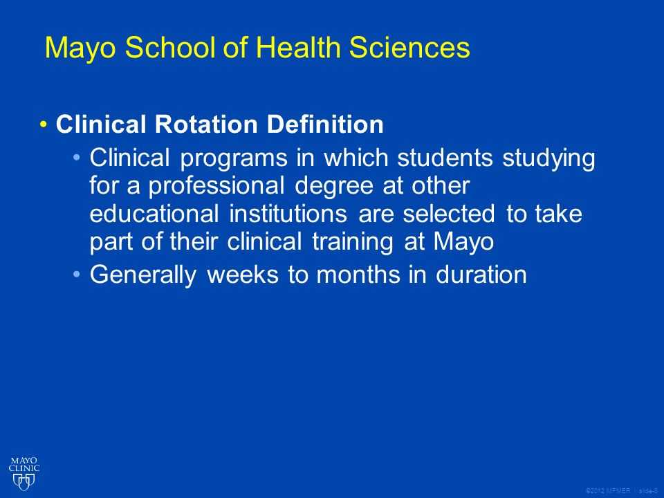 ©2012 MFMER | slide-8 Mayo School of Health Sciences Clinical Rotation Definition Clinical programs in which students studying for a professional degree at other educational institutions are selected to take part of their clinical training at Mayo Generally weeks to months in duration