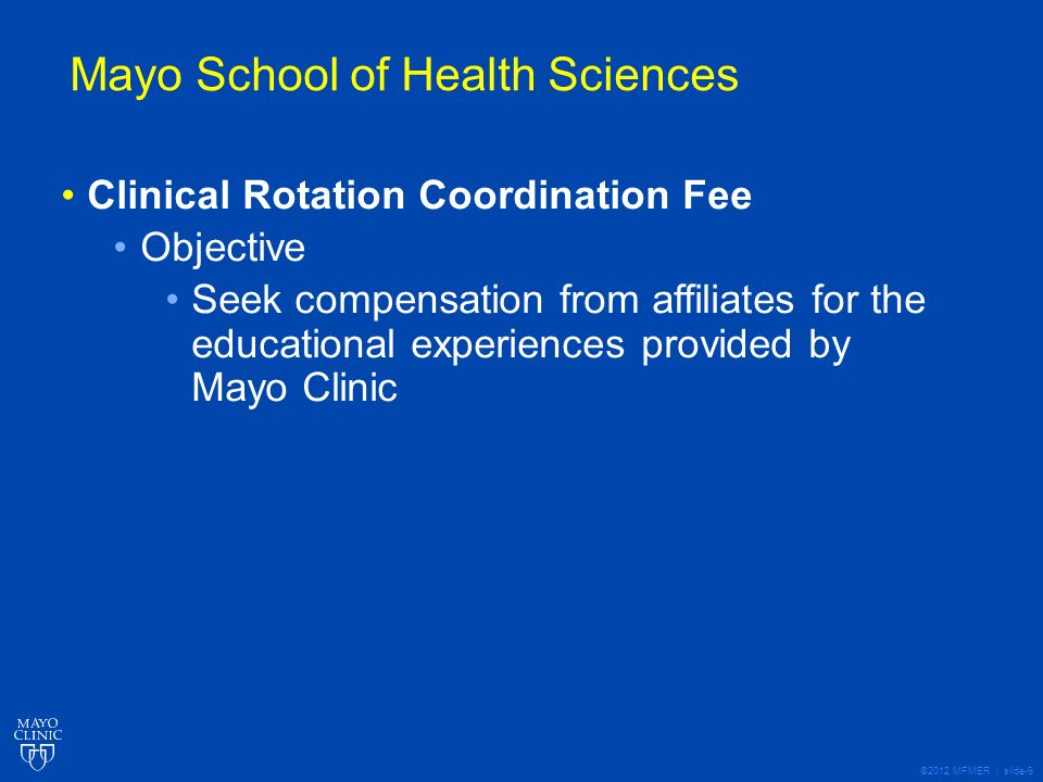 ©2012 MFMER | slide-9 Mayo School of Health Sciences Clinical Rotation Coordination Fee Objective Seek compensation from affiliates for the educational experiences provided by Mayo Clinic