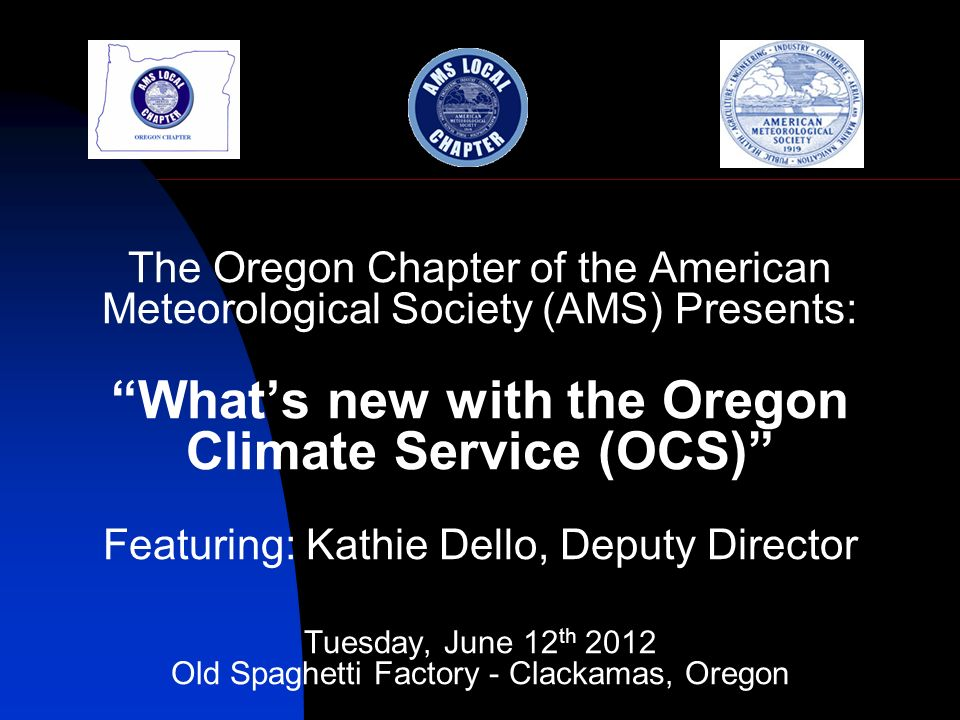 The Oregon Chapter of the American Meteorological Society (AMS) Presents: Whats new with the Oregon Climate Service (OCS) Featuring: Kathie Dello, Deputy Director Tuesday, June 12 th 2012 Old Spaghetti Factory - Clackamas, Oregon