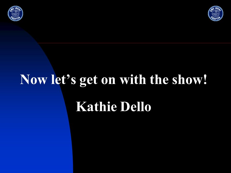 Now lets get on with the show! Kathie Dello