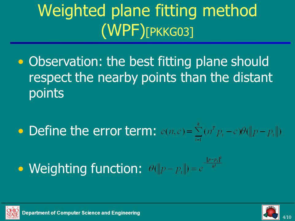 4/10 Department of Computer Science and Engineering Weighted plane fitting method (WPF) [PKKG03] Observation: the best fitting plane should respect the nearby points than the distant points Define the error term: Weighting function: