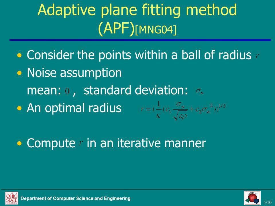 5/10 Department of Computer Science and Engineering Adaptive plane fitting method (APF) [MNG04] Consider the points within a ball of radius Noise assumption mean:, standard deviation: An optimal radius Compute in an iterative manner