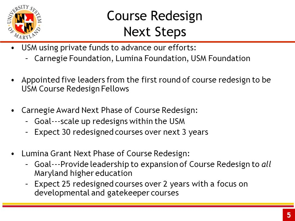 5 Course Redesign Next Steps USM using private funds to advance our efforts: –Carnegie Foundation, Lumina Foundation, USM Foundation Appointed five leaders from the first round of course redesign to be USM Course Redesign Fellows Carnegie Award Next Phase of Course Redesign: –Goal---scale up redesigns within the USM –Expect 30 redesigned courses over next 3 years Lumina Grant Next Phase of Course Redesign: –Goal---Provide leadership to expansion of Course Redesign to all Maryland higher education –Expect 25 redesigned courses over 2 years with a focus on developmental and gatekeeper courses