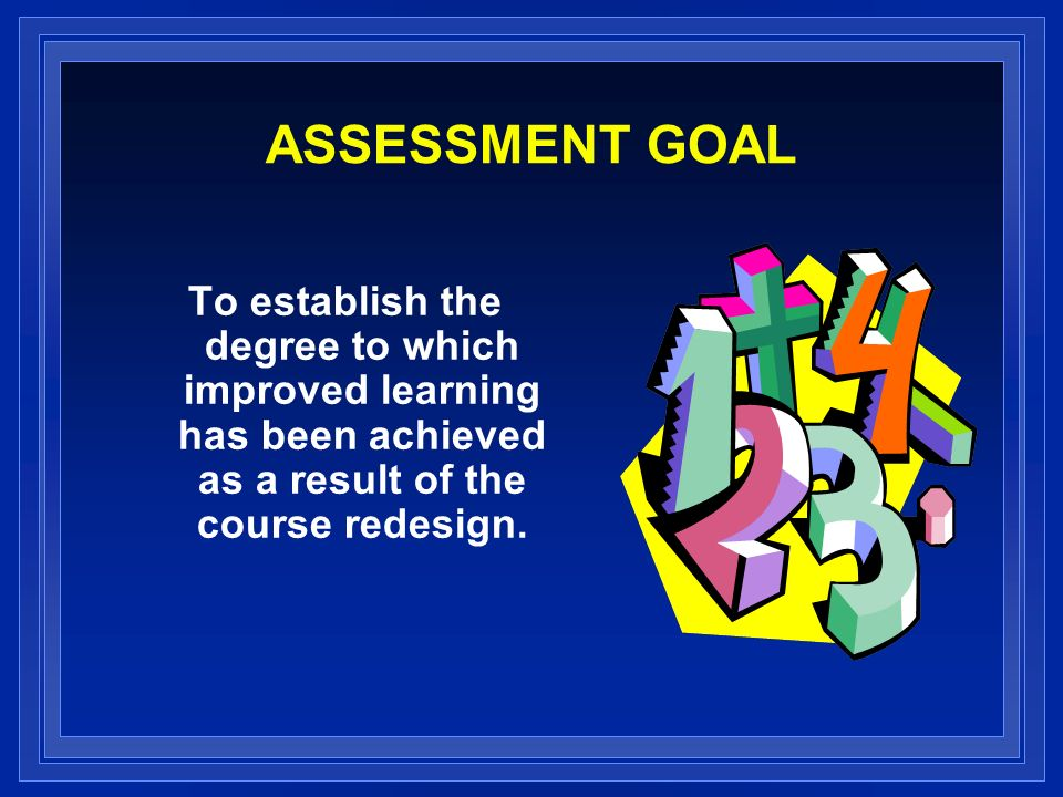 ASSESSMENT GOAL To establish the degree to which improved learning has been achieved as a result of the course redesign.