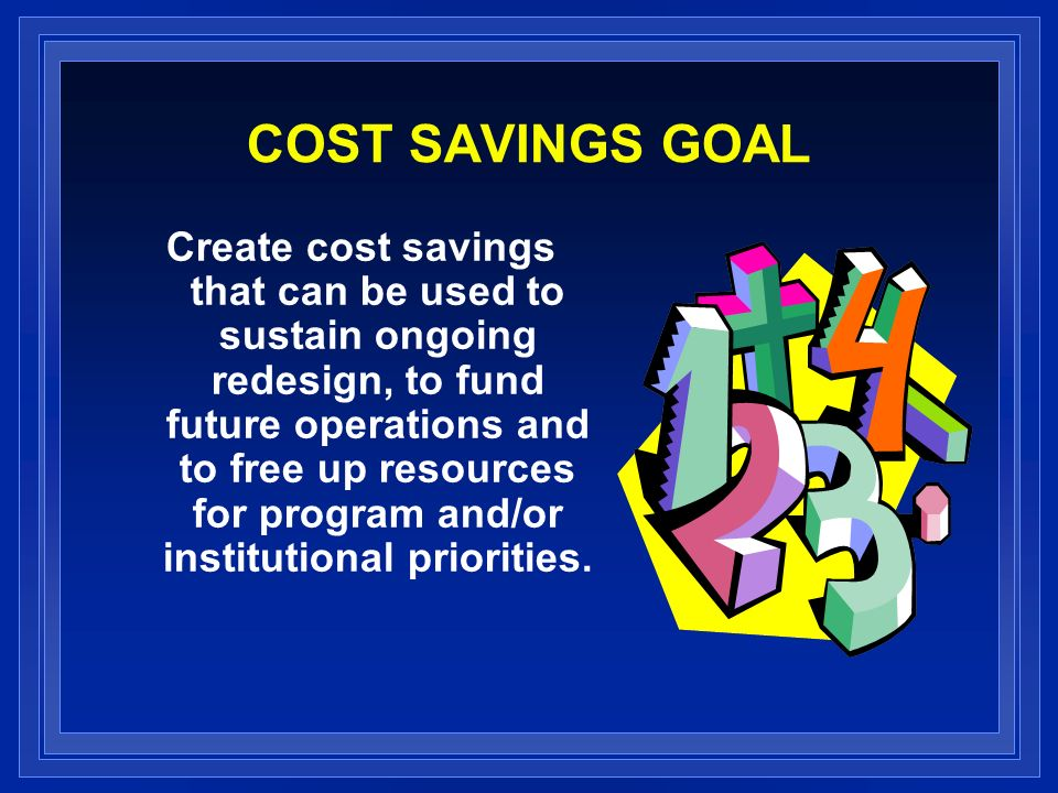 COST SAVINGS GOAL Create cost savings that can be used to sustain ongoing redesign, to fund future operations and to free up resources for program and/or institutional priorities.