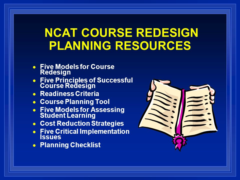 NCAT COURSE REDESIGN PLANNING RESOURCES Five Models for Course Redesign Five Principles of Successful Course Redesign Readiness Criteria Course Planning Tool Five Models for Assessing Student Learning Cost Reduction Strategies Five Critical Implementation Issues Planning Checklist