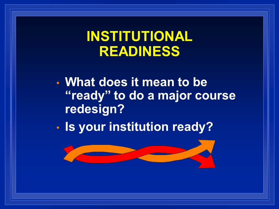 INSTITUTIONAL READINESS What does it mean to be ready to do a major course redesign.