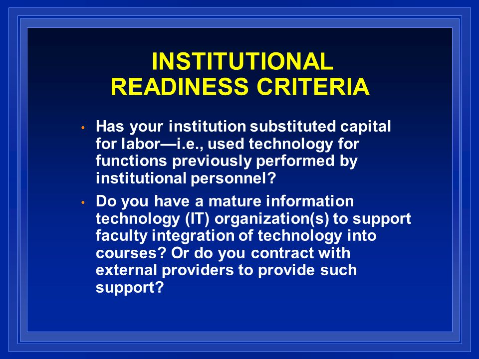 INSTITUTIONAL READINESS CRITERIA Has your institution substituted capital for labori.e., used technology for functions previously performed by institutional personnel.