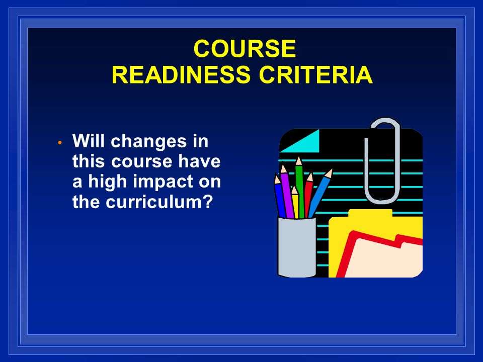 COURSE READINESS CRITERIA Will changes in this course have a high impact on the curriculum