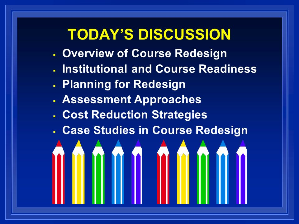 TODAYS DISCUSSION Overview of Course Redesign Institutional and Course Readiness Planning for Redesign Assessment Approaches Cost Reduction Strategies Case Studies in Course Redesign