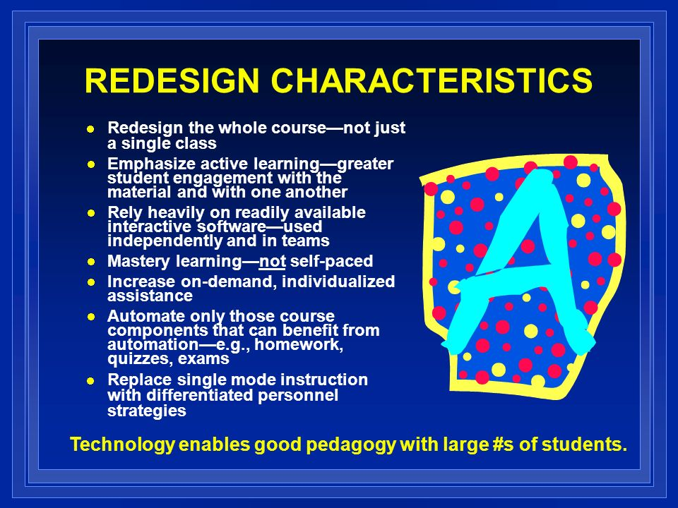 REDESIGN CHARACTERISTICS Redesign the whole coursenot just a single class Emphasize active learninggreater student engagement with the material and with one another Rely heavily on readily available interactive softwareused independently and in teams Mastery learningnot self-paced Increase on-demand, individualized assistance Automate only those course components that can benefit from automatione.g., homework, quizzes, exams Replace single mode instruction with differentiated personnel strategies Technology enables good pedagogy with large #s of students.