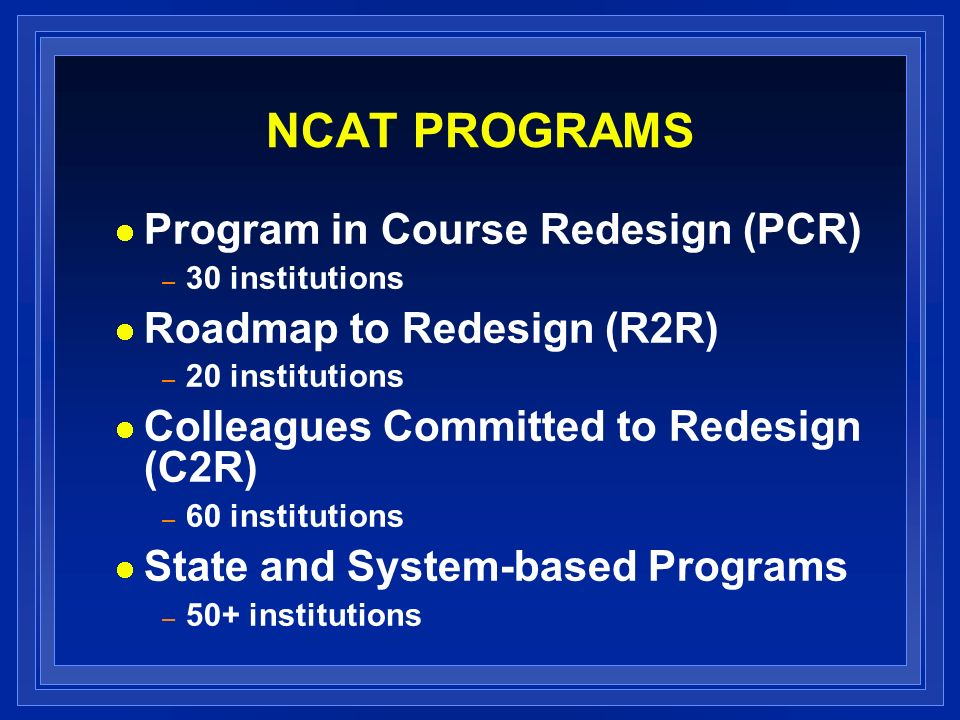 NCAT PROGRAMS Program in Course Redesign (PCR) – 30 institutions Roadmap to Redesign (R2R) – 20 institutions Colleagues Committed to Redesign (C2R) – 60 institutions State and System-based Programs – 50+ institutions