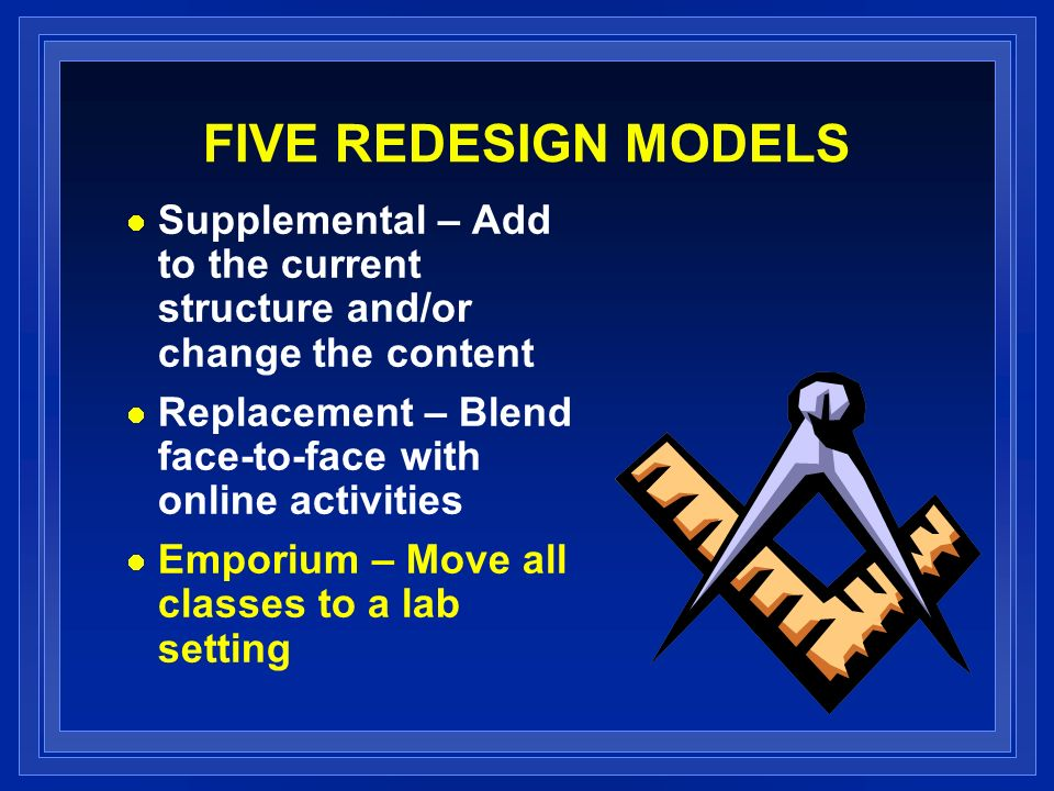 FIVE REDESIGN MODELS Supplemental – Add to the current structure and/or change the content Replacement – Blend face-to-face with online activities Emporium – Move all classes to a lab setting