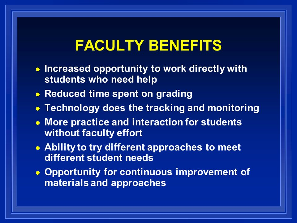 FACULTY BENEFITS Increased opportunity to work directly with students who need help Reduced time spent on grading Technology does the tracking and monitoring More practice and interaction for students without faculty effort Ability to try different approaches to meet different student needs Opportunity for continuous improvement of materials and approaches