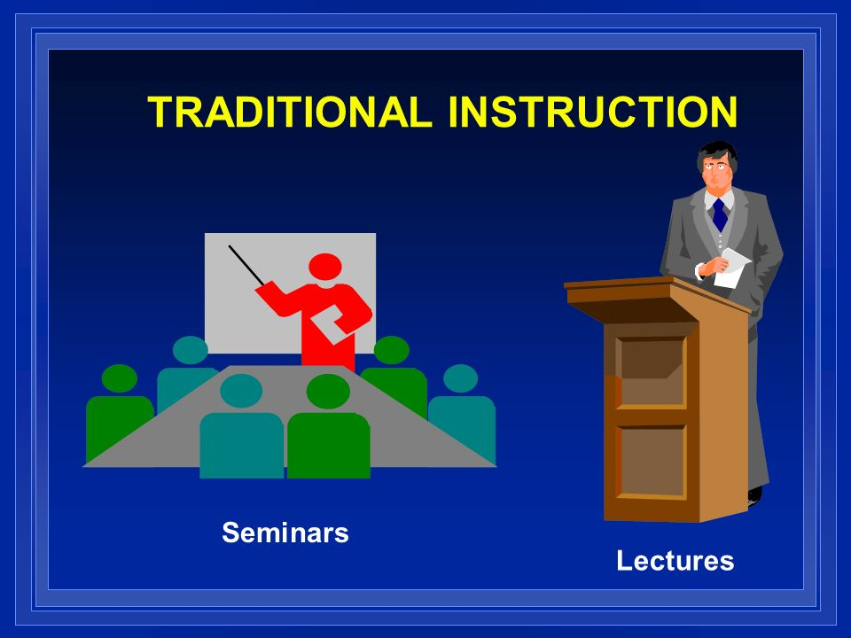 TRADITIONAL INSTRUCTION Seminars Lectures