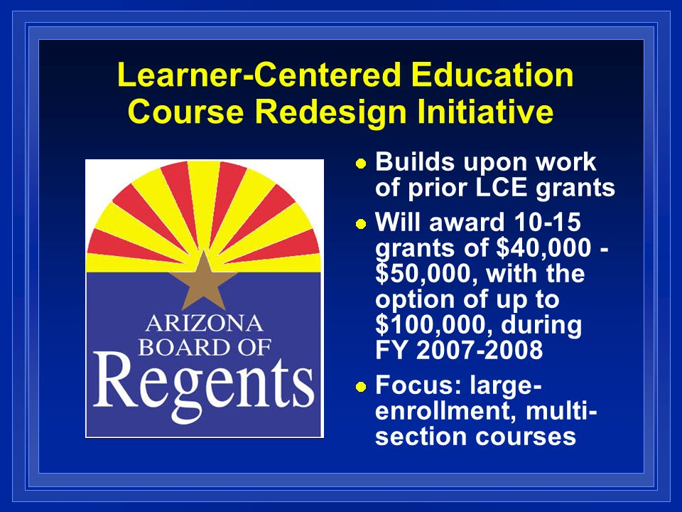 Learner-Centered Education Course Redesign Initiative Builds upon work of prior LCE grants Will award grants of $40,000 - $50,000, with the option of up to $100,000, during FY Focus: large- enrollment, multi- section courses