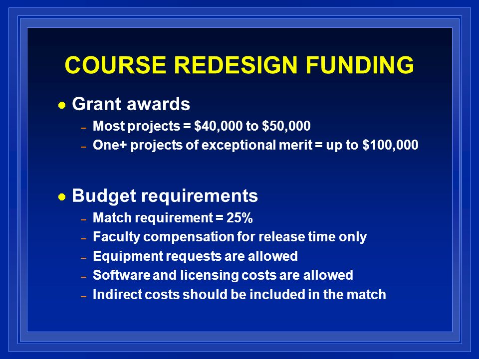 COURSE REDESIGN FUNDING Grant awards – Most projects = $40,000 to $50,000 – One+ projects of exceptional merit = up to $100,000 Budget requirements – Match requirement = 25% – Faculty compensation for release time only – Equipment requests are allowed – Software and licensing costs are allowed – Indirect costs should be included in the match