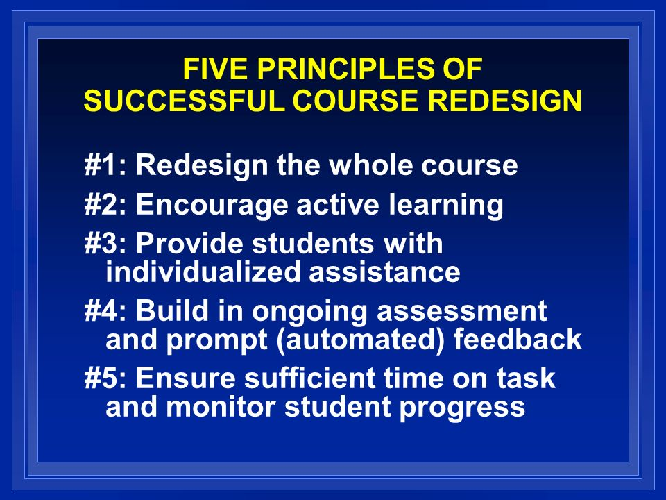 FIVE PRINCIPLES OF SUCCESSFUL COURSE REDESIGN #1: Redesign the whole course #2: Encourage active learning #3: Provide students with individualized assistance #4: Build in ongoing assessment and prompt (automated) feedback #5: Ensure sufficient time on task and monitor student progress