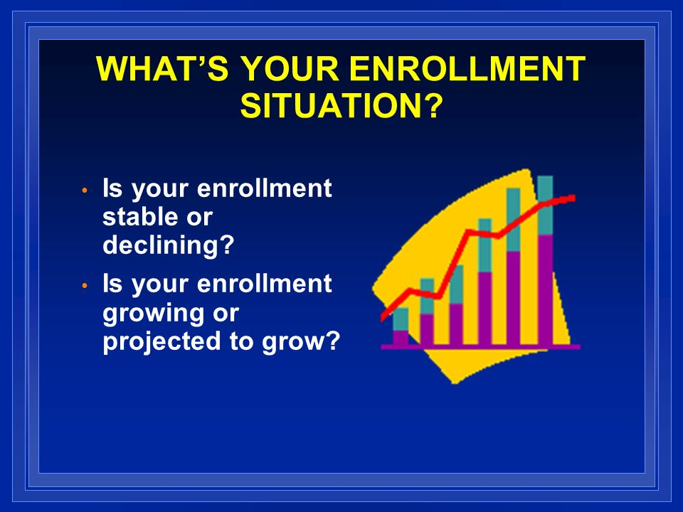WHATS YOUR ENROLLMENT SITUATION. Is your enrollment stable or declining.
