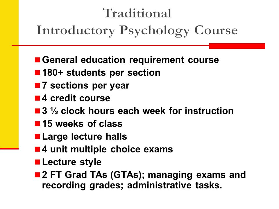 General education requirement course 180+ students per section 7 sections per year 4 credit course 3 ½ clock hours each week for instruction 15 weeks of class Large lecture halls 4 unit multiple choice exams Lecture style 2 FT Grad TAs (GTAs); managing exams and recording grades; administrative tasks.
