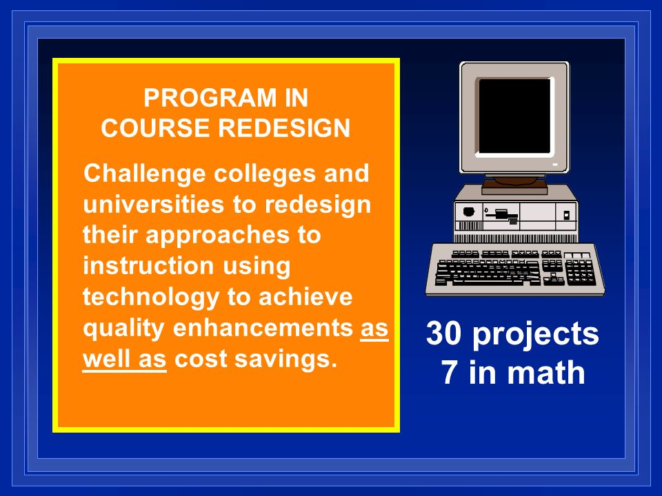 PROGRAM IN COURSE REDESIGN Challenge colleges and universities to redesign their approaches to instruction using technology to achieve quality enhancements as well as cost savings.
