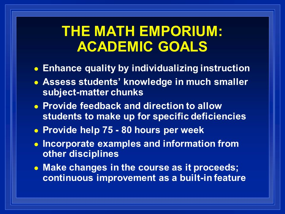 THE MATH EMPORIUM: ACADEMIC GOALS Enhance quality by individualizing instruction Assess students knowledge in much smaller subject-matter chunks Provide feedback and direction to allow students to make up for specific deficiencies Provide help 75 - 80 hours per week Incorporate examples and information from other disciplines Make changes in the course as it proceeds; continuous improvement as a built-in feature