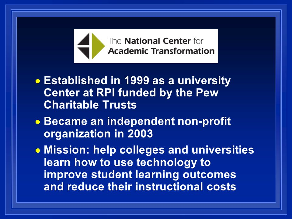 Established in 1999 as a university Center at RPI funded by the Pew Charitable Trusts Became an independent non-profit organization in 2003 Mission: help colleges and universities learn how to use technology to improve student learning outcomes and reduce their instructional costs