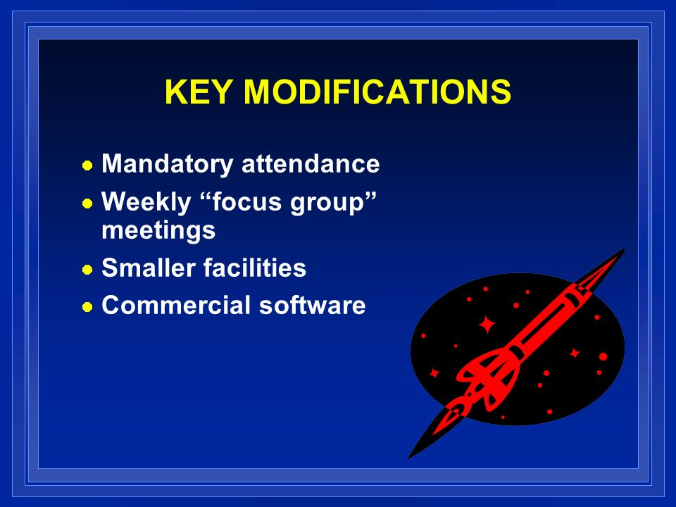 KEY MODIFICATIONS Mandatory attendance Weekly focus group meetings Smaller facilities Commercial software