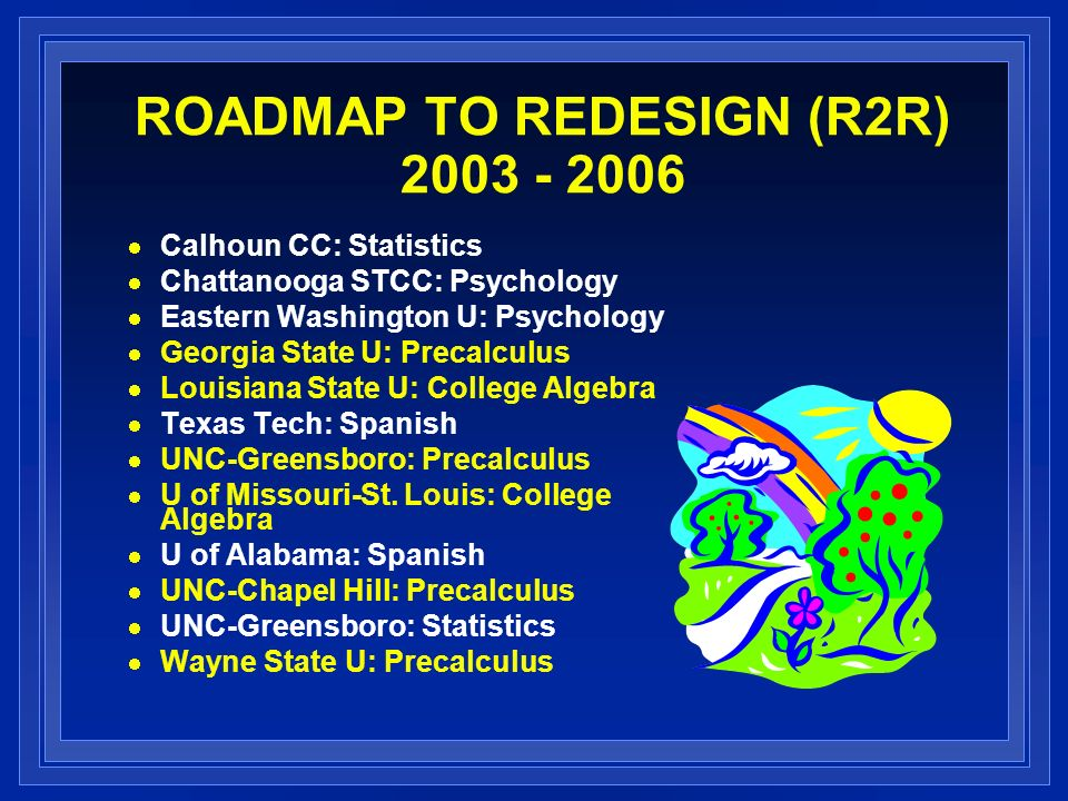 ROADMAP TO REDESIGN (R2R) 2003 - 2006 Calhoun CC: Statistics Chattanooga STCC: Psychology Eastern Washington U: Psychology Georgia State U: Precalculus Louisiana State U: College Algebra Texas Tech: Spanish UNC-Greensboro: Precalculus U of Missouri-St.