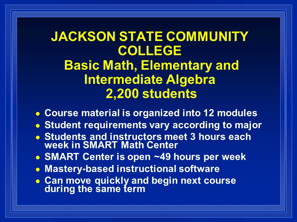 JACKSON STATE COMMUNITY COLLEGE Basic Math, Elementary and Intermediate Algebra 2,200 students Course material is organized into 12 modules Student requirements vary according to major Students and instructors meet 3 hours each week in SMART Math Center SMART Center is open ~49 hours per week Mastery-based instructional software Can move quickly and begin next course during the same term