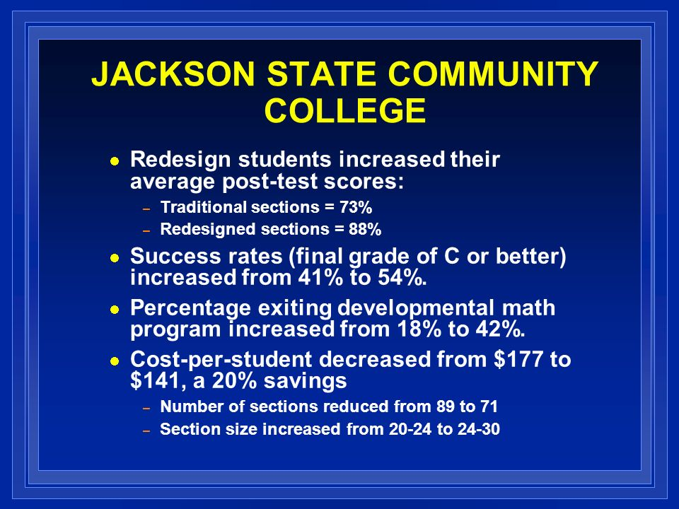 JACKSON STATE COMMUNITY COLLEGE Redesign students increased their average post-test scores: – Traditional sections = 73% – Redesigned sections = 88% Success rates (final grade of C or better) increased from 41% to 54%.