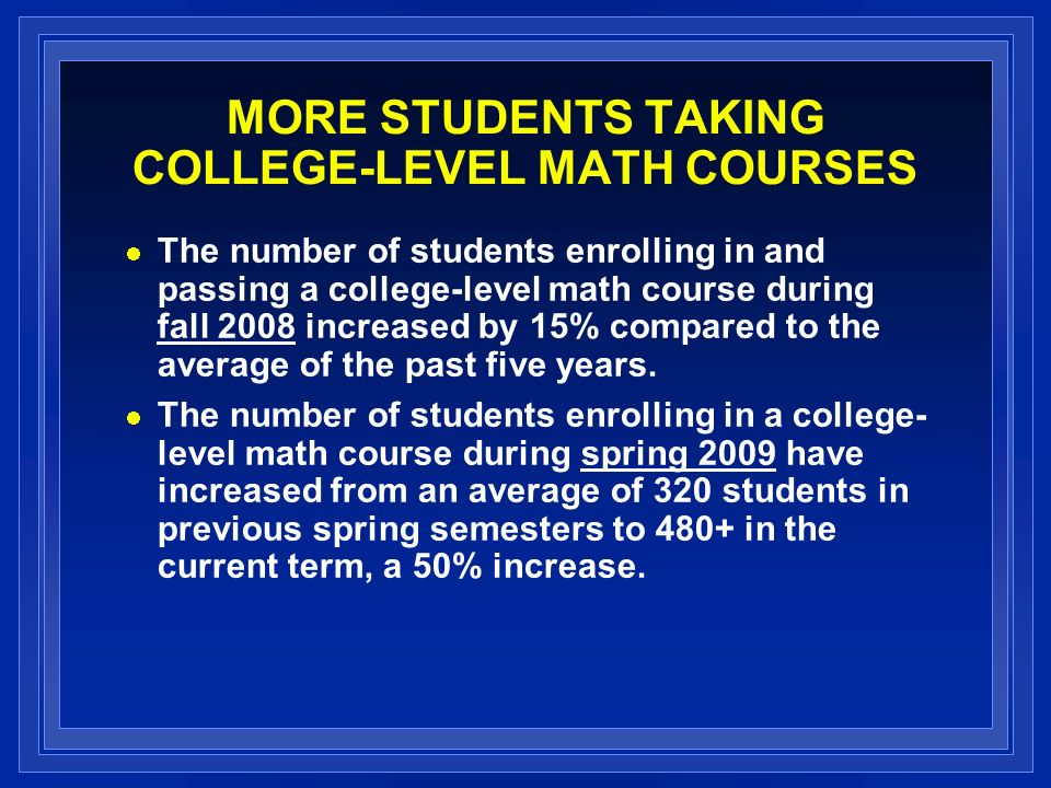 MORE STUDENTS TAKING COLLEGE-LEVEL MATH COURSES The number of students enrolling in and passing a college-level math course during fall 2008 increased by 15% compared to the average of the past five years.