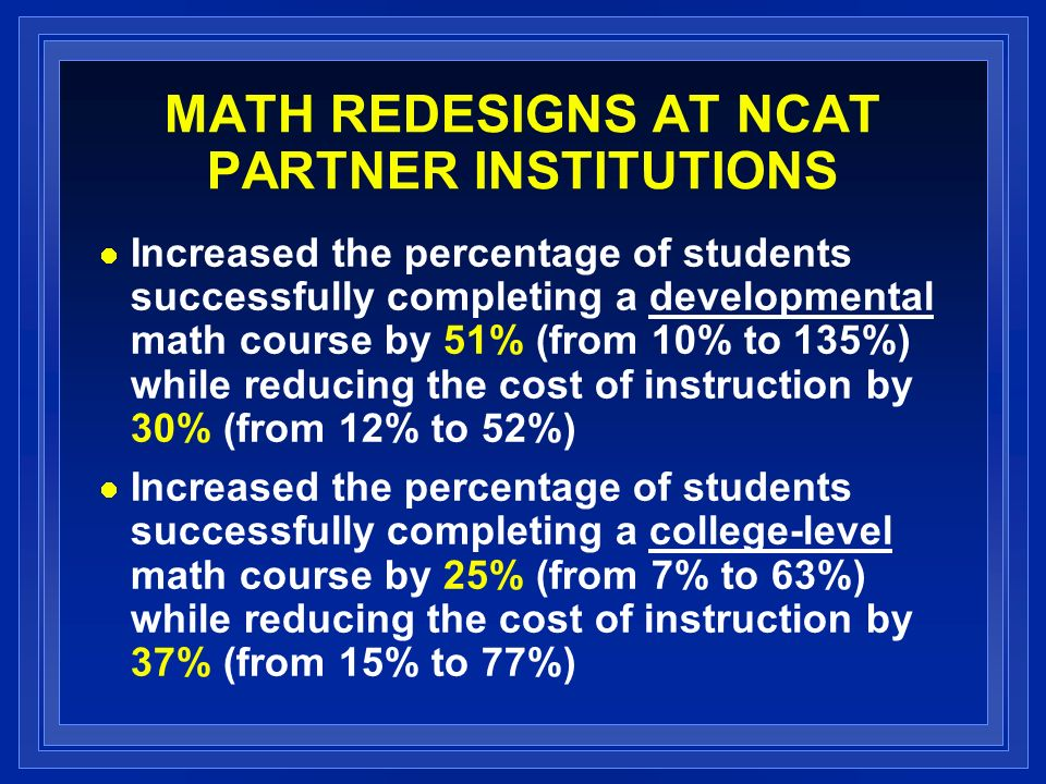 MATH REDESIGNS AT NCAT PARTNER INSTITUTIONS Increased the percentage of students successfully completing a developmental math course by 51% (from 10% to 135%) while reducing the cost of instruction by 30% (from 12% to 52%) Increased the percentage of students successfully completing a college-level math course by 25% (from 7% to 63%) while reducing the cost of instruction by 37% (from 15% to 77%)