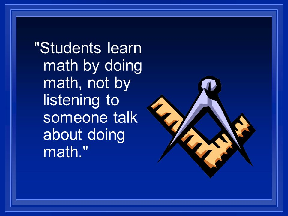 Students learn math by doing math, not by listening to someone talk about doing math.