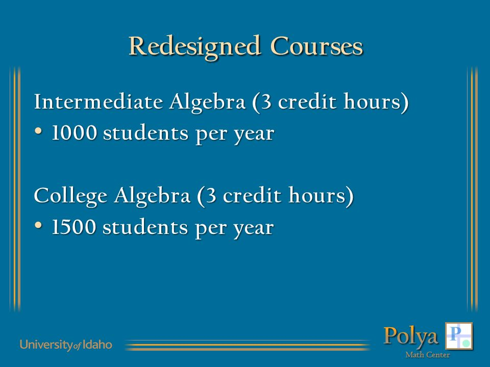 Redesigned Courses Intermediate Algebra (3 credit hours) 1000 students per year 1000 students per year College Algebra (3 credit hours) 1500 students per year 1500 students per year