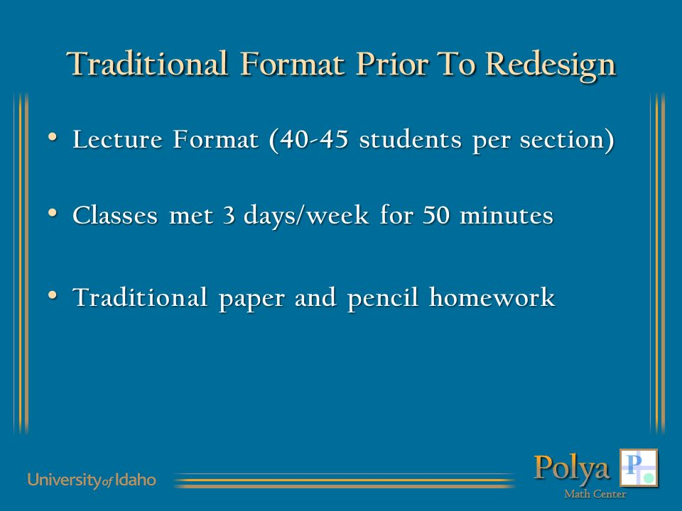 Traditional Format Prior To Redesign Lecture Format (40-45 students per section) Lecture Format (40-45 students per section) Classes met 3 days/week for 50 minutes Classes met 3 days/week for 50 minutes Traditional paper and pencil homework Traditional paper and pencil homework